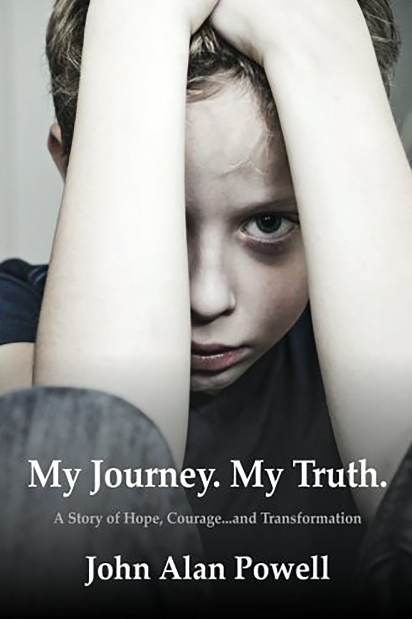My Journey. My Truth.: A Story of Hope, Courage and Transformation by John Alan Powell